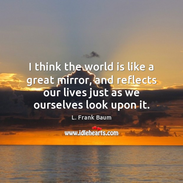 I think the world is like a great mirror, and reflects our L. Frank Baum Picture Quote