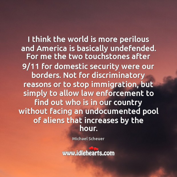 I think the world is more perilous and America is basically undefended. Michael Scheuer Picture Quote
