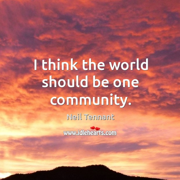 I think the world should be one community. Neil Tennant Picture Quote