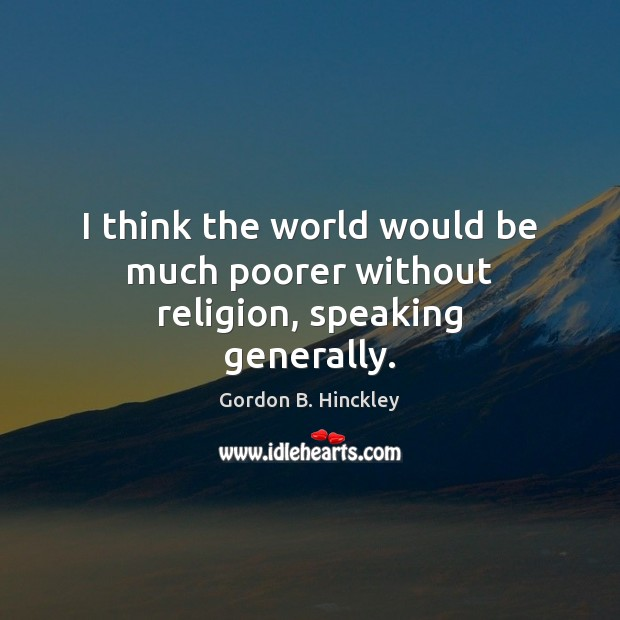 I think the world would be much poorer without religion, speaking generally. Image