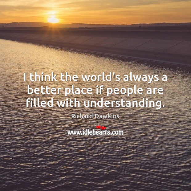I think the world's always a better place if people are filled with understanding. Image
