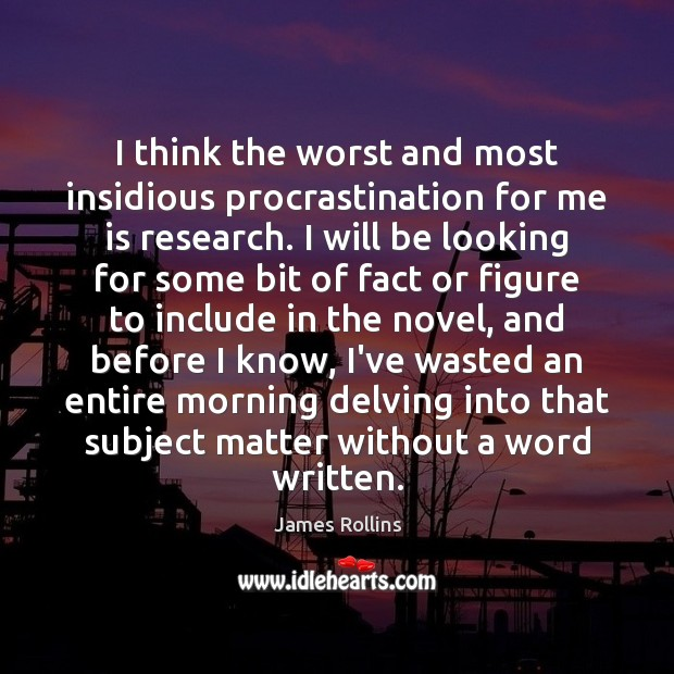 I think the worst and most insidious procrastination for me is research. James Rollins Picture Quote