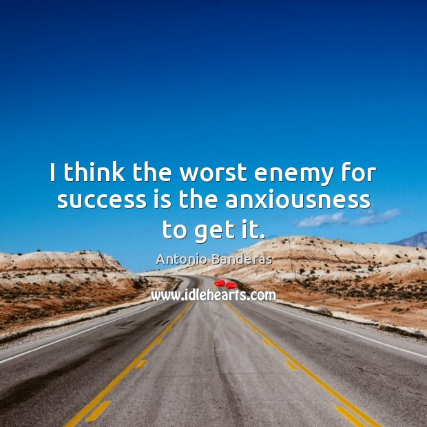 I think the worst enemy for success is the anxiousness to get it. Image