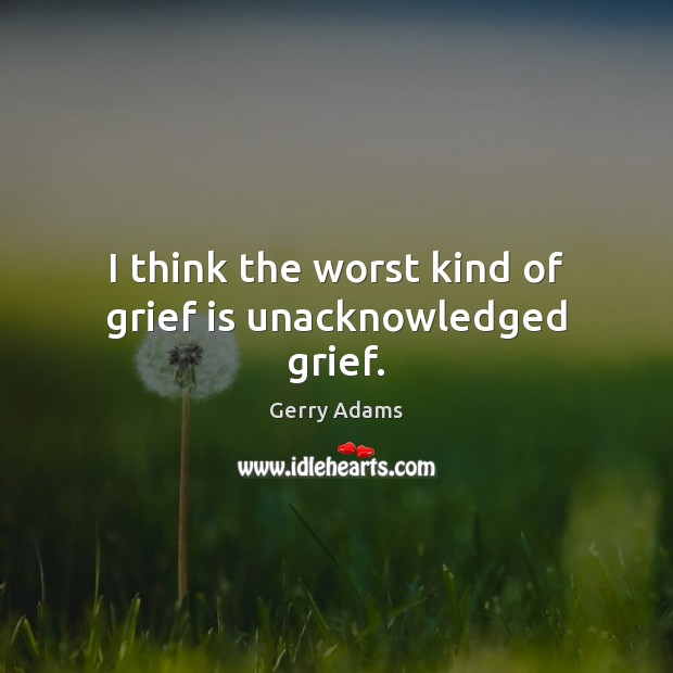 I think the worst kind of grief is unacknowledged grief. Image