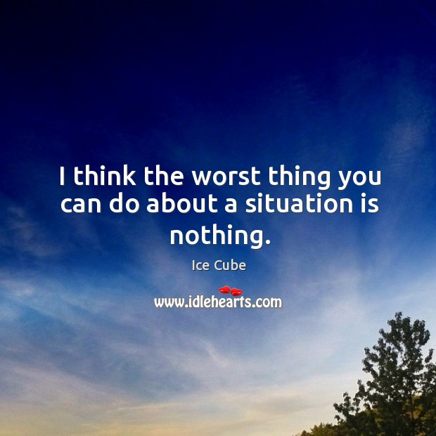 I think the worst thing you can do about a situation is nothing. Image