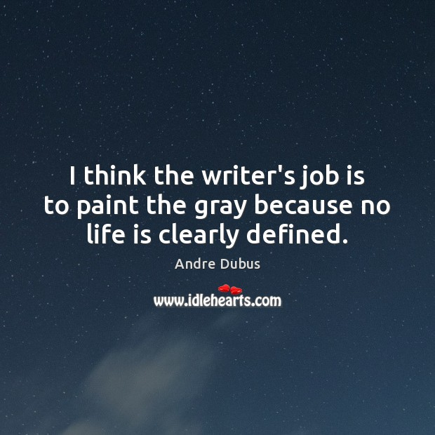 I think the writer's job is to paint the gray because no life is clearly defined. Andre Dubus Picture Quote