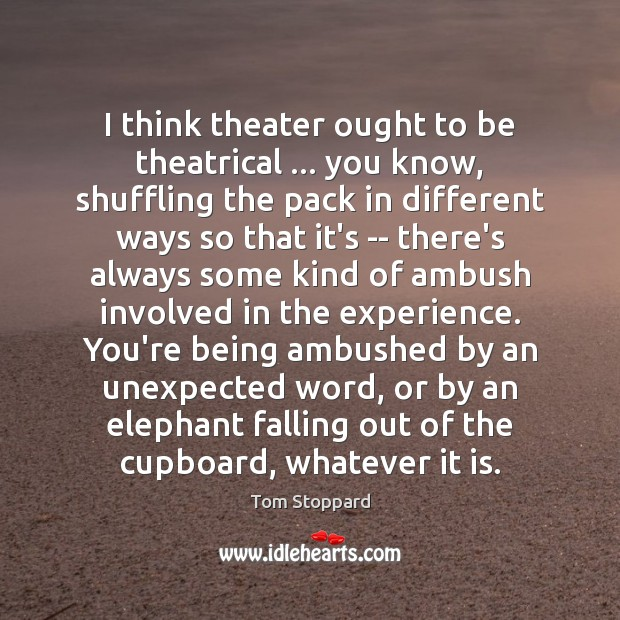 I think theater ought to be theatrical … you know, shuffling the pack Image