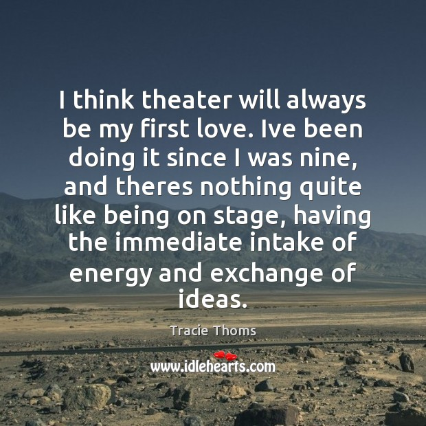 I think theater will always be my first love. Ive been doing Image