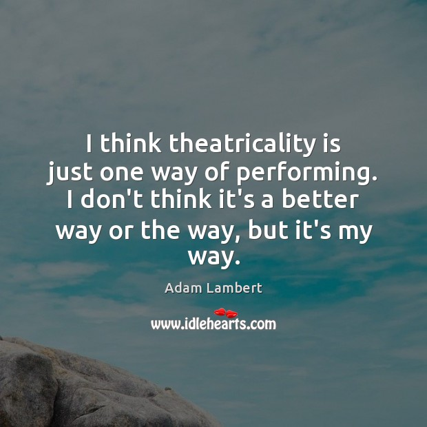 I think theatricality is just one way of performing. I don't think Adam Lambert Picture Quote