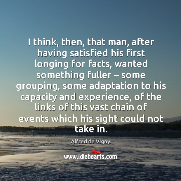 I think, then, that man, after having satisfied his first longing for facts Alfred de Vigny Picture Quote
