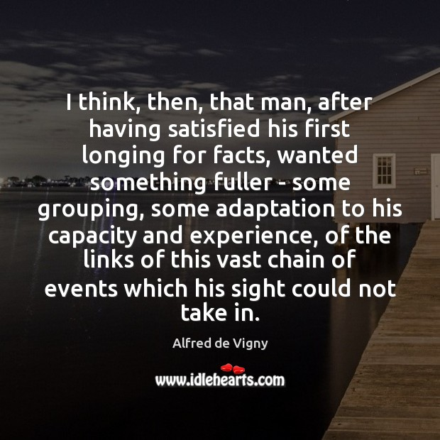 I think, then, that man, after having satisfied his first longing for Alfred de Vigny Picture Quote