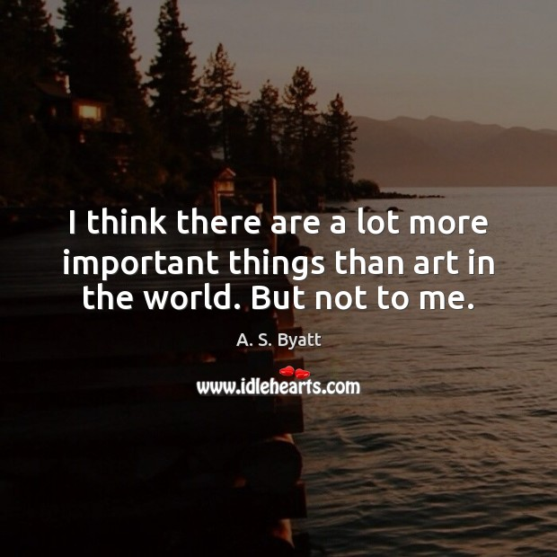 I think there are a lot more important things than art in the world. But not to me. Image