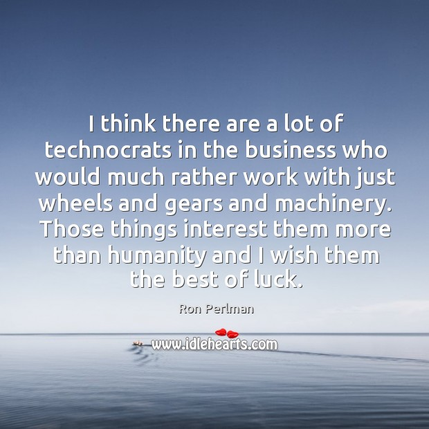 Image, I think there are a lot of technocrats in the business who would much rather