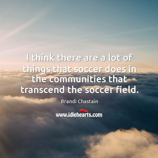I think there are a lot of things that soccer does in the communities that transcend the soccer field. Image