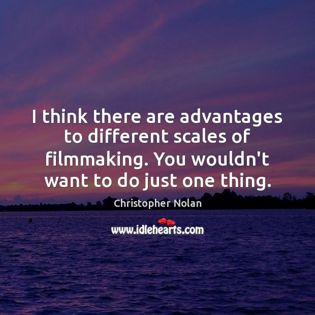 I think there are advantages to different scales of filmmaking. You wouldn't Image
