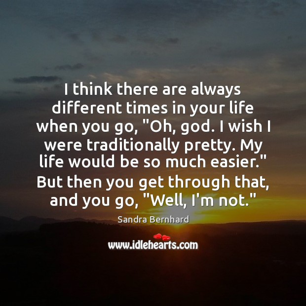 I think there are always different times in your life when you Sandra Bernhard Picture Quote
