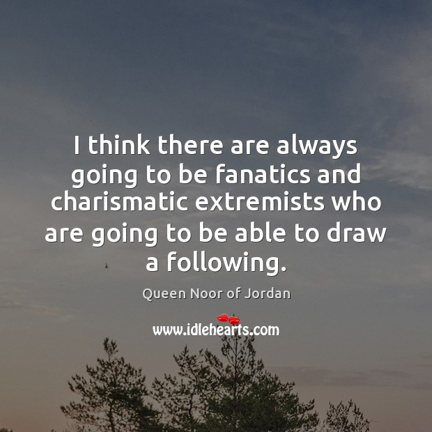 Image, I think there are always going to be fanatics and charismatic extremists