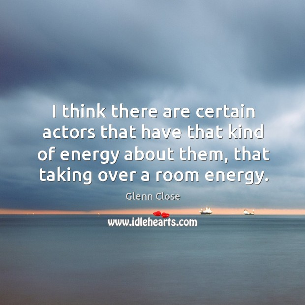I think there are certain actors that have that kind of energy about them, that taking over a room energy. Image