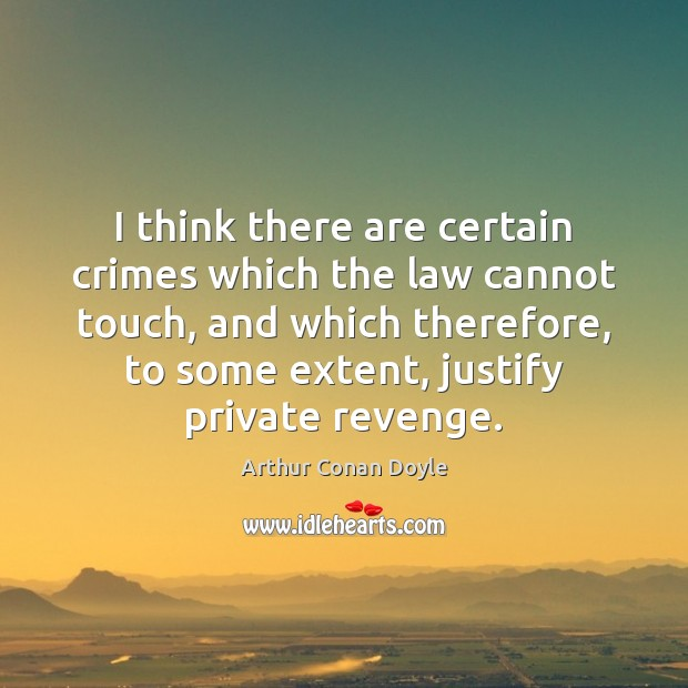 I think there are certain crimes which the law cannot touch, and Arthur Conan Doyle Picture Quote