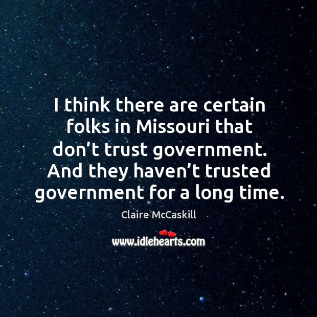 Image, I think there are certain folks in missouri that don't trust government. And they haven't trusted government for a long time.