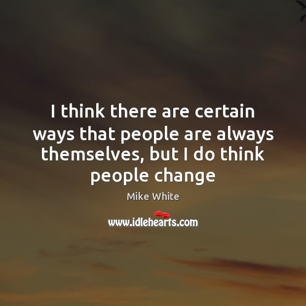I think there are certain ways that people are always themselves, but Mike White Picture Quote