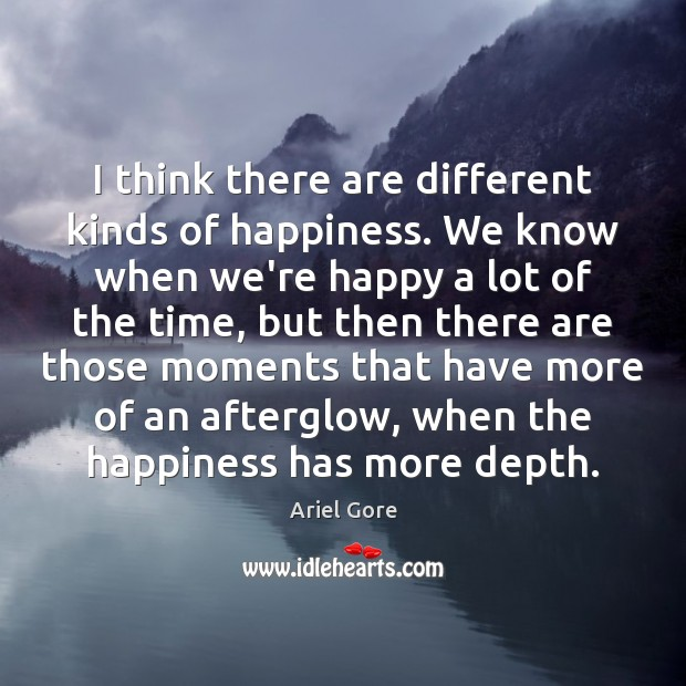 Image, I think there are different kinds of happiness. We know when we're