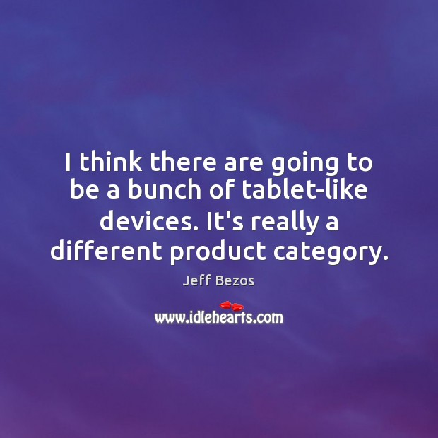 I think there are going to be a bunch of tablet-like devices. Jeff Bezos Picture Quote