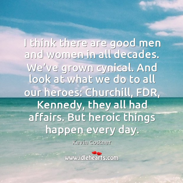 I think there are good men and women in all decades. We've grown cynical. Image