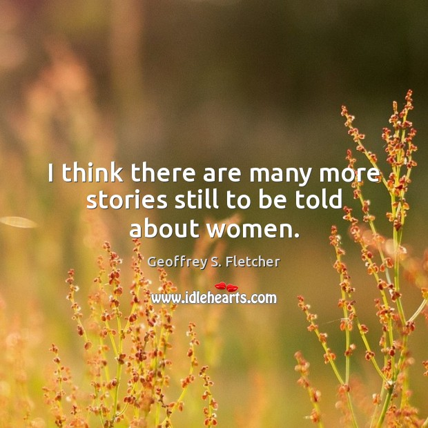 I think there are many more stories still to be told about women. Geoffrey S. Fletcher Picture Quote