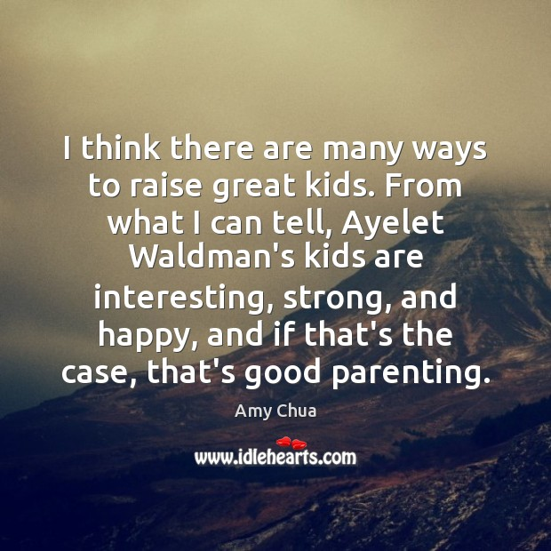Image, I think there are many ways to raise great kids. From what