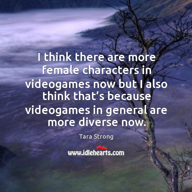 Image, I think there are more female characters in videogames now but I also think that's