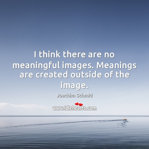 I think there are no meaningful images. Meanings are created outside of the image. Image