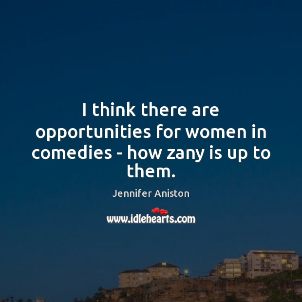I think there are opportunities for women in comedies – how zany is up to them. Image