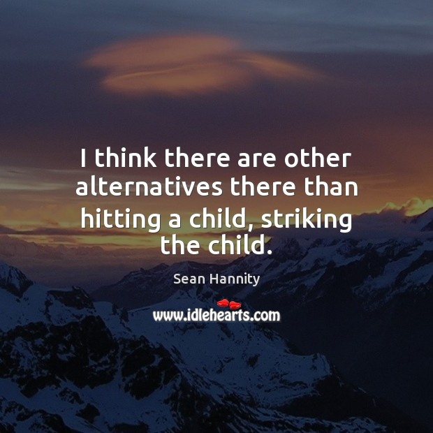 I think there are other alternatives there than hitting a child, striking the child. Image