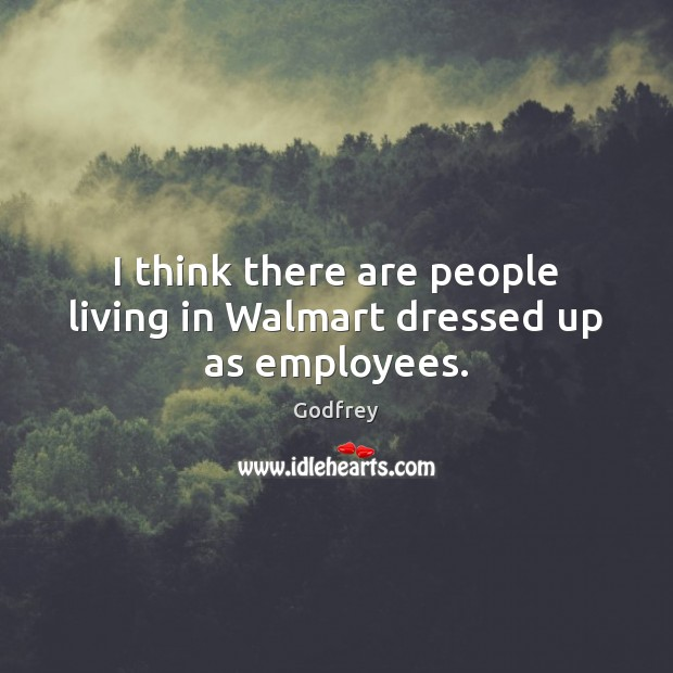 I think there are people living in Walmart dressed up as employees. Godfrey Picture Quote