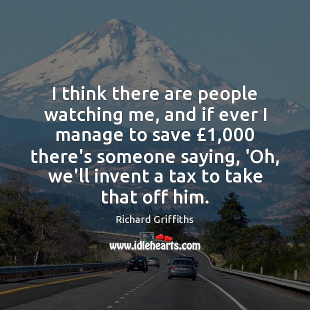 I think there are people watching me, and if ever I manage Richard Griffiths Picture Quote
