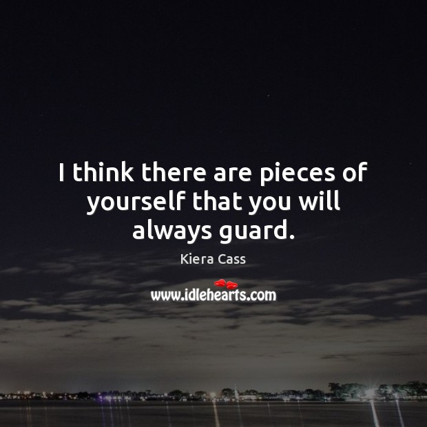 I think there are pieces of yourself that you will always guard. Kiera Cass Picture Quote