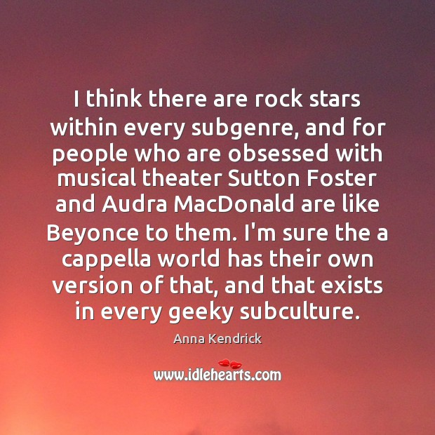 I think there are rock stars within every subgenre, and for people Anna Kendrick Picture Quote