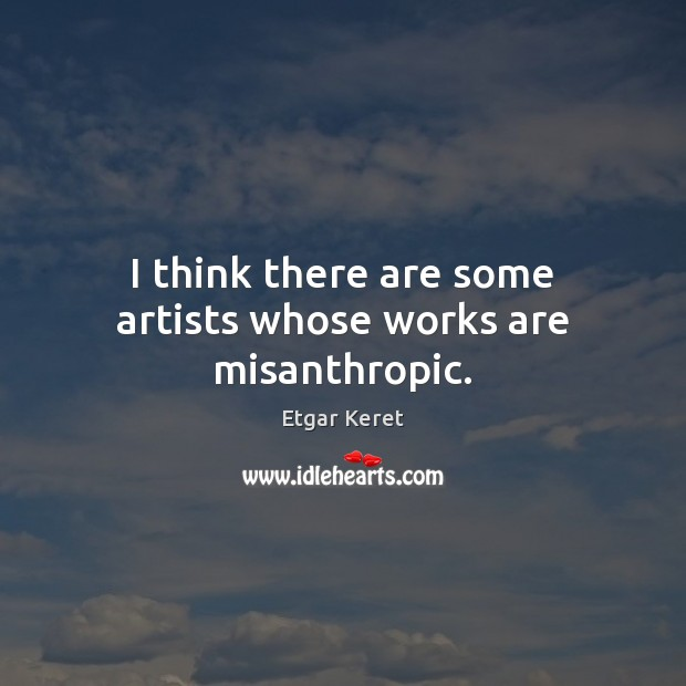 I think there are some artists whose works are misanthropic. Etgar Keret Picture Quote