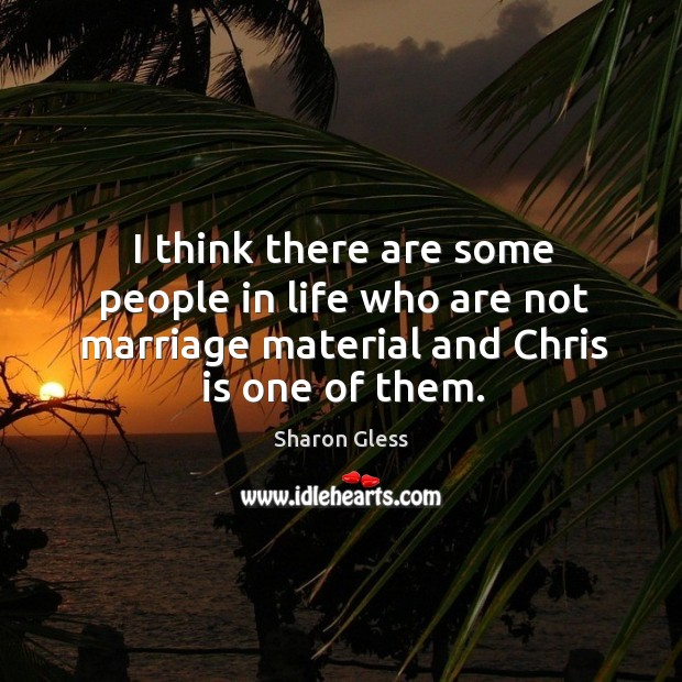 I think there are some people in life who are not marriage material and chris is one of them. Image