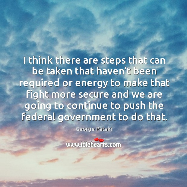 I think there are steps that can be taken that haven't been required or energy to make George Pataki Picture Quote