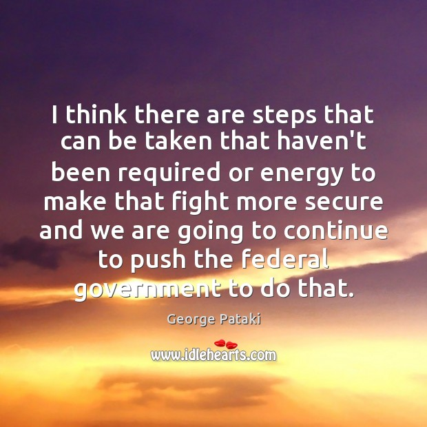 I think there are steps that can be taken that haven't been George Pataki Picture Quote