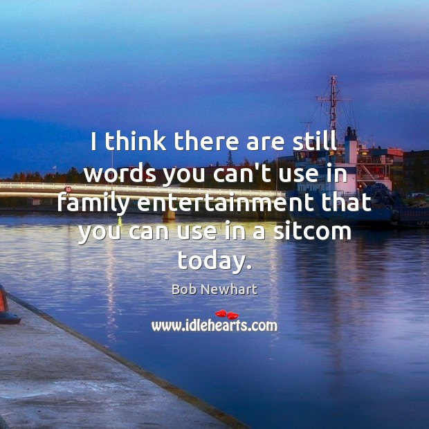 I think there are still words you can't use in family entertainment Bob Newhart Picture Quote