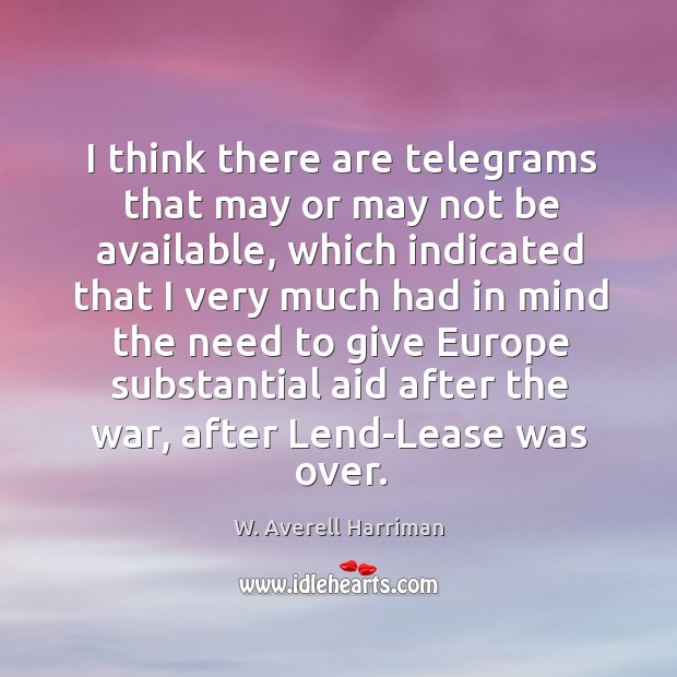 I think there are telegrams that may or may not be available, which indicated that W. Averell Harriman Picture Quote