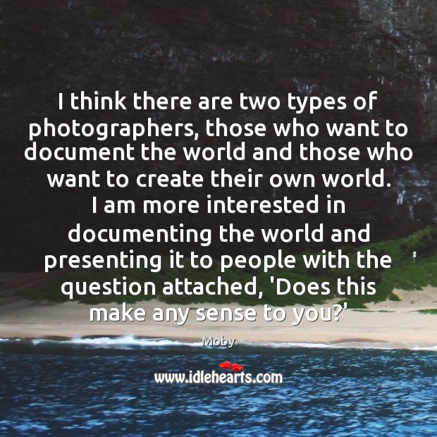 I think there are two types of photographers, those who want to Moby Picture Quote