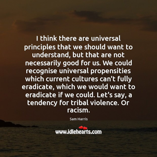 I think there are universal principles that we should want to understand, Sam Harris Picture Quote