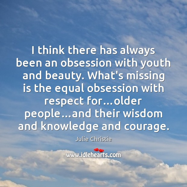 I think there has always been an obsession with youth and beauty. Julie Christie Picture Quote