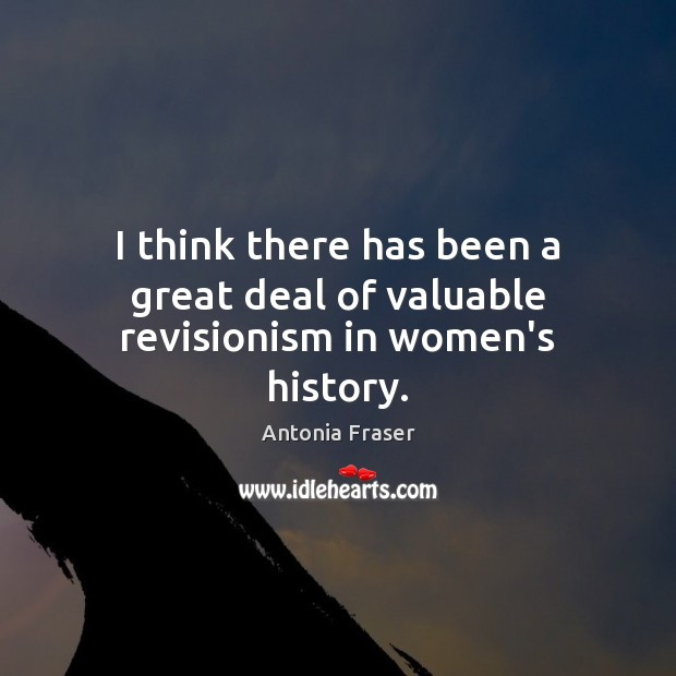Image, I think there has been a great deal of valuable revisionism in women's history.