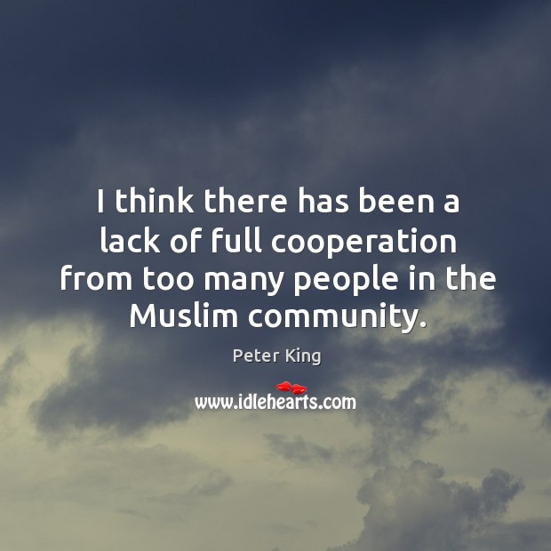 I think there has been a lack of full cooperation from too many people in the muslim community. Peter King Picture Quote