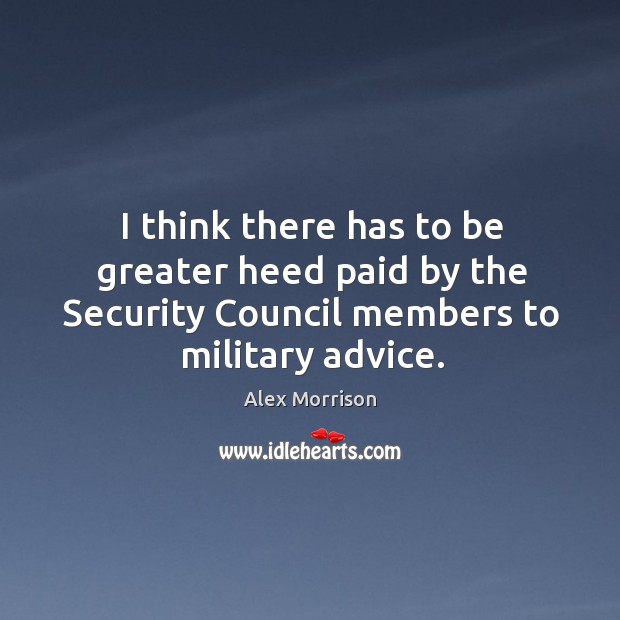 I think there has to be greater heed paid by the security council members to military advice. Image